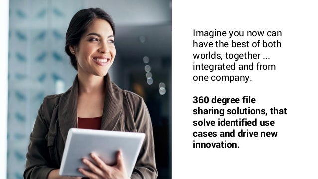 Imagine you now can have the best of both worlds, together ... integrated and from one company. 360 degree file sharing so...