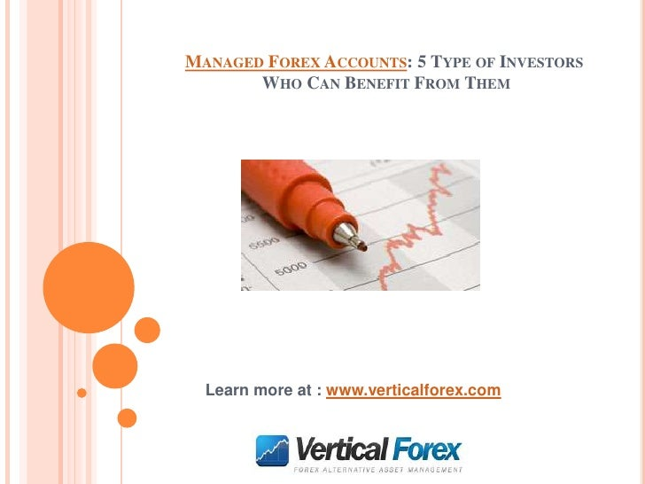 MANAGED FOREX ACCOUNTS: 5 TYPE OF INVESTORS       WHO CAN BENEFIT FROM THEM  Learn more at : www.verticalforex.com