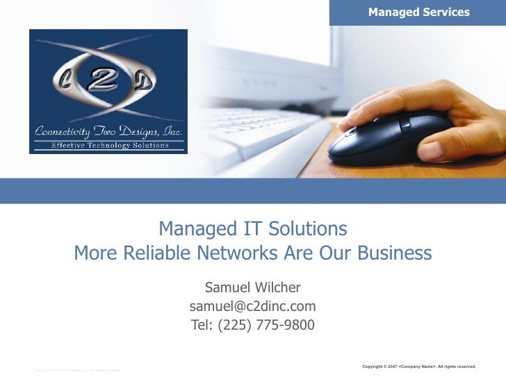 Managed IT Solutions More Reliable Networks Are Our Business Samuel Wilcher [email_address] Tel: (225) 775-9800 Copyright ...