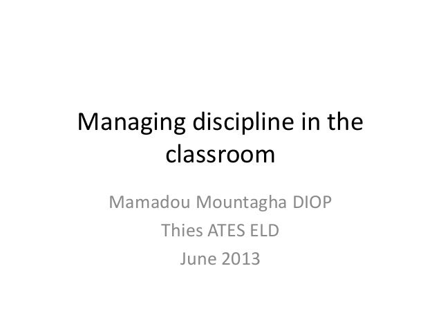 Managing discipline in theclassroomMamadou Mountagha DIOPThies ATES ELDJune 2013