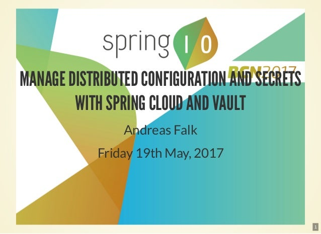 MANAGE DISTRIBUTED CONFIGURATION AND SECRETS WITH SPRING CLOUD AND VAULT Andreas Falk Friday 19th May, 2017 1