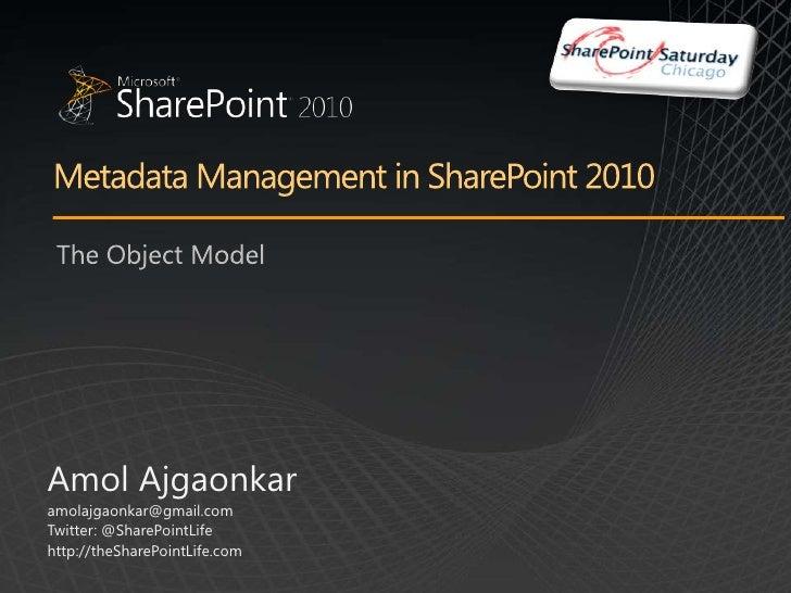 Metadata Management in SharePoint 2010<br />The Object Model<br />Amol Ajgaonkar<br />amolajgaonkar@gmail.com<br />Twitter...