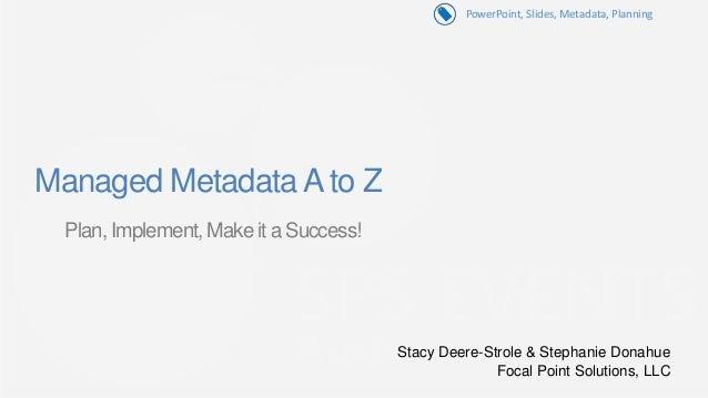 PowerPoint, Slides, Metadata, PlanningManaged Metadata A to Z Plan, Implement, Make it a Success!                         ...