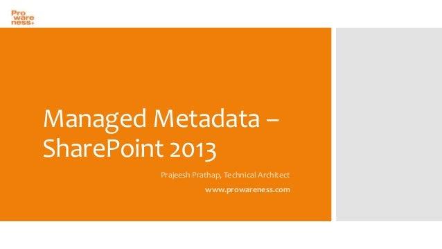 Managed Metadata – SharePoint 2013 Prajeesh Prathap, Technical Architect  www.prowareness.com
