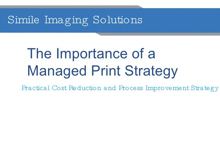 Simile Imaging Solutions  The Importance of a  Managed Print Strategy Practical Cost Reduction and Process Improvement Str...