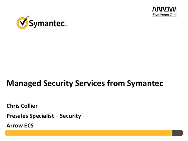 Managed Security Services from Symantec Chris Collier Presales Specialist – Security Arrow ECS