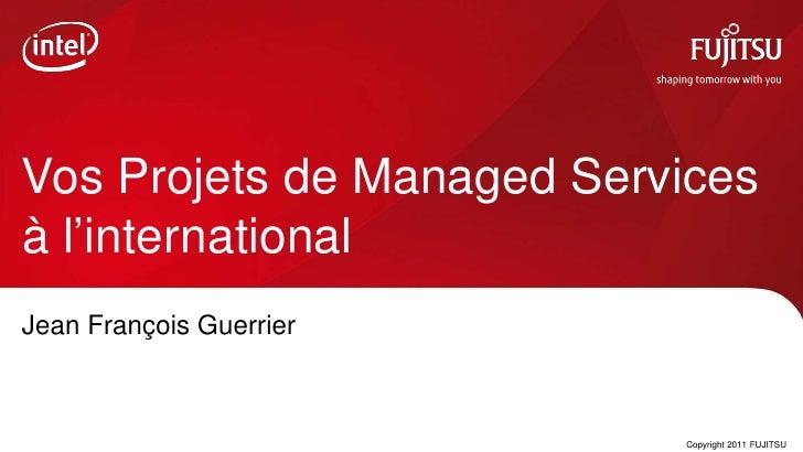 Vos Projets de Managed Servicesà l'internationalJean François Guerrier                         0   Copyright 2011 FUJITSU