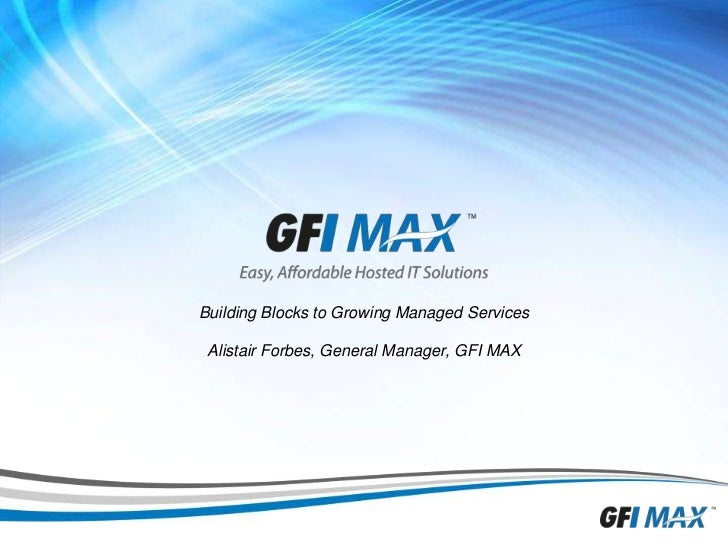 Building Blocks to Growing Managed ServicesAlistair Forbes, General Manager, GFI MAX<br />