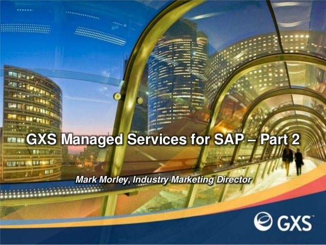 Mark Morley, Industry Marketing DirectorGXS Managed Services for SAP – Part 2