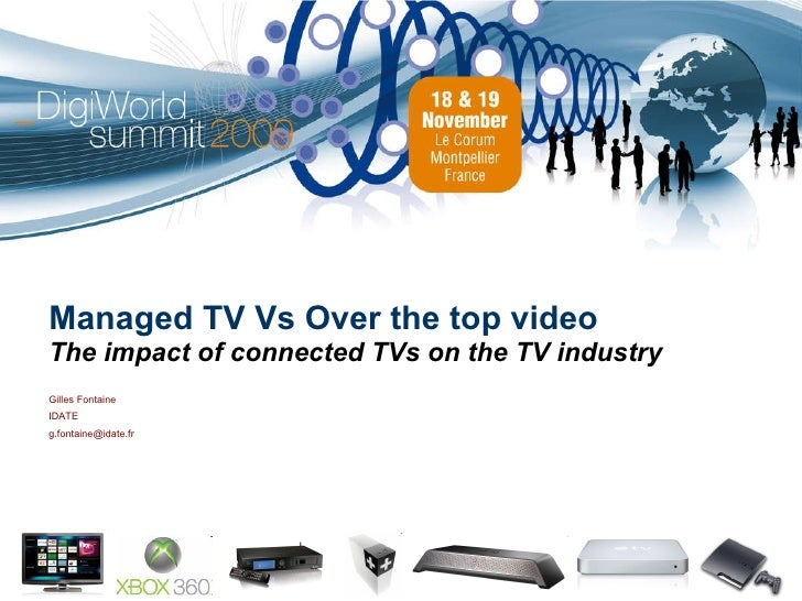 Managed TV Vs Over the top video The impact of connected TVs on the TV industry Gilles Fontaine IDATE [email_address]