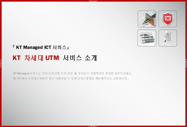 KT Managed ICTKTManagedICT KTManagedICT KT Managed ICT. 『 KT Managed ICT 서비스』 KT 차세대 UTM 서비스 소개 KT Managed 서비스는 장비 도입단계 부터...