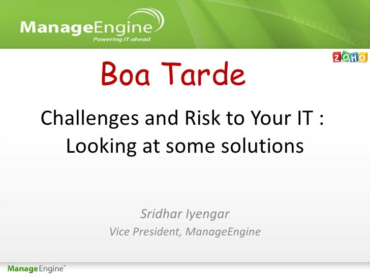 Challenges and Risk to Your IT :  Looking at some solutions Sridhar Iyengar Vice President, ManageEngine Boa Tarde