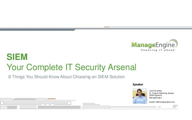 SIEM Your Complete IT Security Arsenal 8 Things You Should Know About Choosing an SIEM Solution Joel Fernandes Sr. Product...