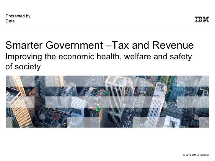Presented byDateSmarter Government –Tax and RevenueImproving the economic health, welfare and safetyof society            ...