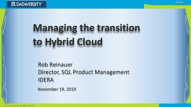 Rob Reinauer Director, SQL Product Management IDERA November 19, 2019 Managing the transition to Hybrid Cloud