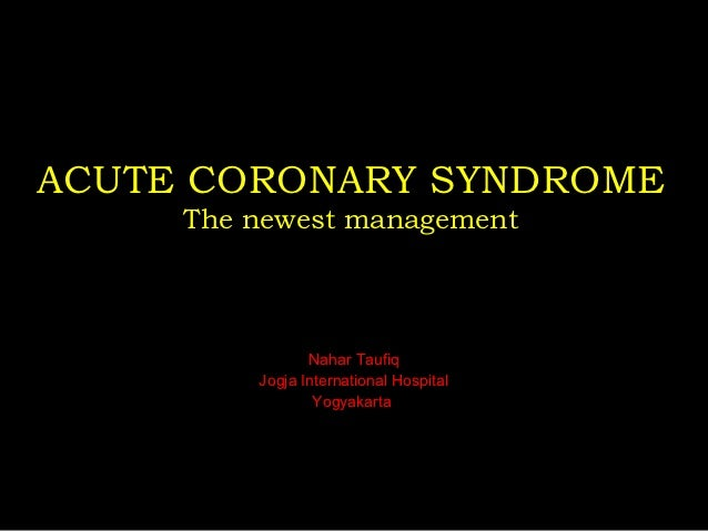 ACUTE CORONARY SYNDROME     The newest management                Nahar Taufiq         Jogja International Hospital        ...