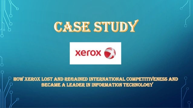 How Xerox lost and regained international competitiveness and became a leader in information technology