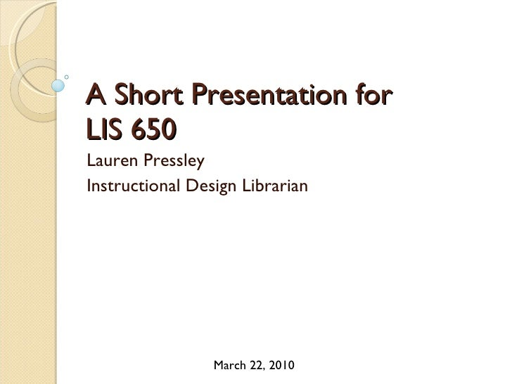 A Short Presentation for  LIS 650 Lauren Pressley Instructional Design Librarian March 22, 2010