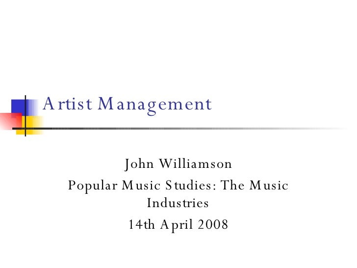 Artist Management John Williamson Popular Music Studies: The Music Industries 14th April 2008
