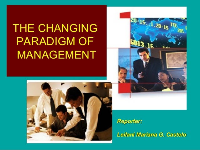 THE CHANGING PARADIGM OF MANAGEMENT  Reporter: Leilani Mariana G. Castelo