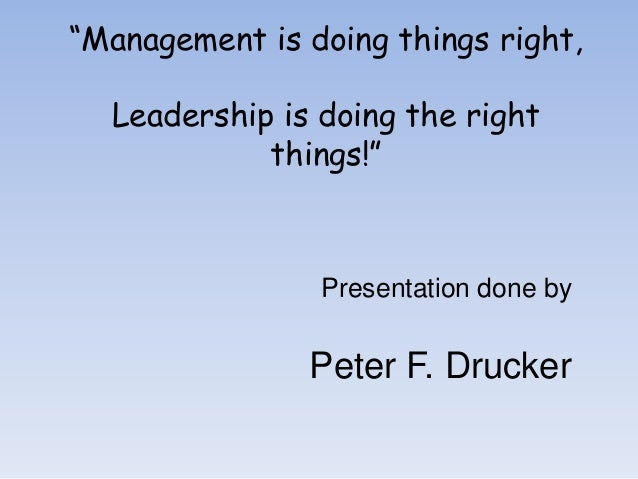 """""""Management is doing things right, Leadership is doing the right things!""""  Presentation done by  Peter F. Drucker"""