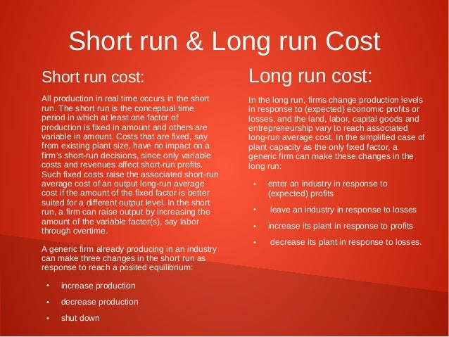 Short run & Long run Cost  Short run cost:  All production in real time occurs in the short  run. The short run is the con...