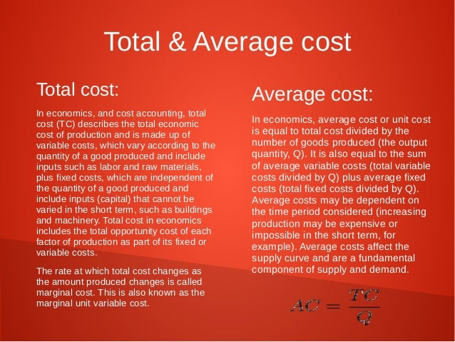 Total & Average cost  Total cost:  In economics, and cost accounting, total  cost (TC) describes the total economic  cost ...
