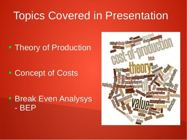 Topics Covered in Presentation  Theory of Production  Concept of Costs  Break Even Analysys  - BEP