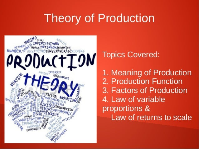 Theory of Production  Topics Covered:  1. Meaning of Production  2. Production Function  3. Factors of Production  4. Law ...
