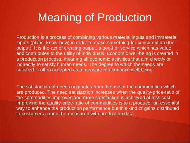 Meaning of Production  Production is a process of combining various material inputs and immaterial  inputs (plans, know-ho...