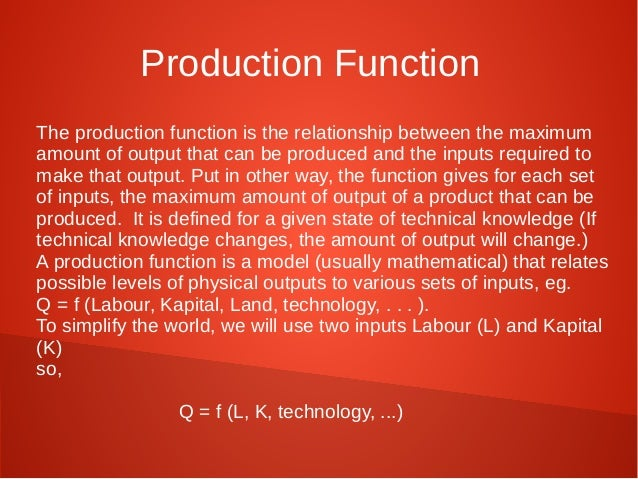 Production Function  The production function is the relationship between the maximum  amount of output that can be produce...