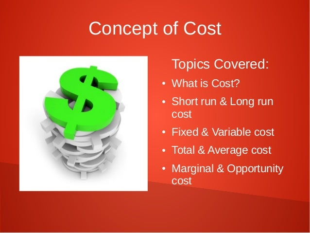 Concept of Cost  Topics Covered:  ● What is Cost?  ● Short run & Long run  cost  ● Fixed & Variable cost  ● Total & Averag...