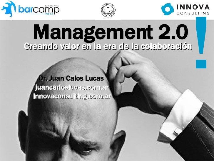 Management 2.0 Creando valor en la era de la colaboración Dr. Juan Calos Lucas   juancarloslucas.com.ar innovaconsulting.c...