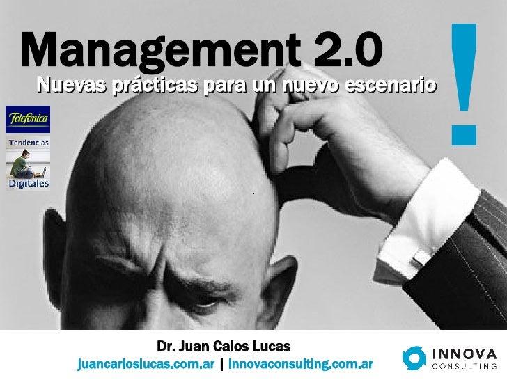 Management 2.0 Dr. Juan Calos Lucas  juancarloslucas.com.ar  |  innovaconsulting.com.ar ! Nuevas prácticas para un nuevo e...