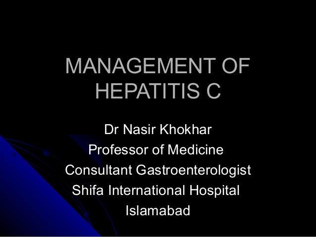 MANAGEMENT OFMANAGEMENT OF HEPATITIS CHEPATITIS C Dr Nasir KhokharDr Nasir Khokhar Professor of MedicineProfessor of Medic...