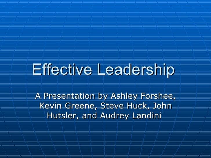 Effective Leadership  A Presentation by Ashley Forshee, Kevin Greene, Steve Huck, John Hutsler, and Audrey Landini
