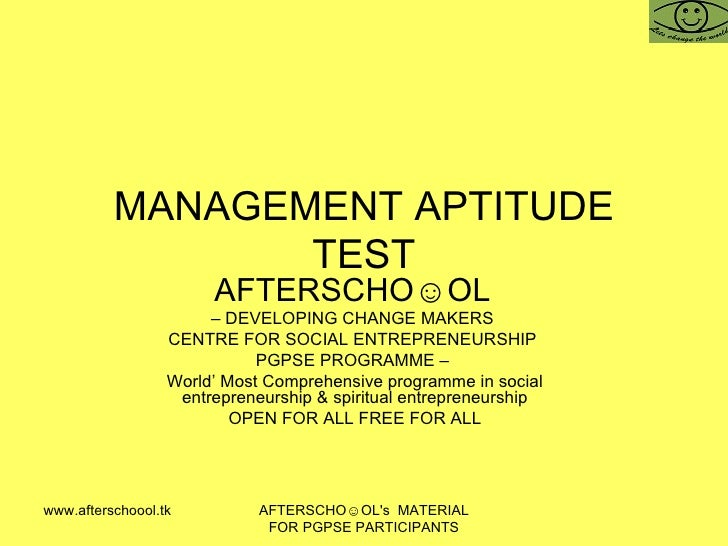 MANAGEMENT APTITUDE TEST AFTERSCHO☺OL   –  DEVELOPING CHANGE MAKERS  CENTRE FOR SOCIAL ENTREPRENEURSHIP  PGPSE PROGRAMME –...