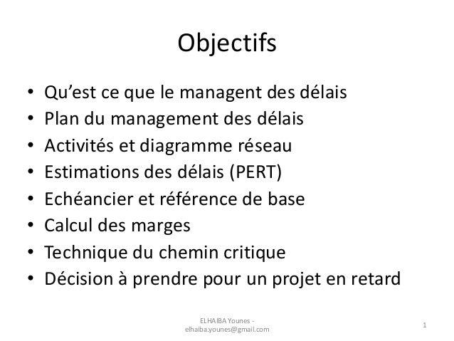 Objectifs • Qu'est ce que le managent des délais • Plan du management des délais • Activités et diagramme réseau • Estimat...