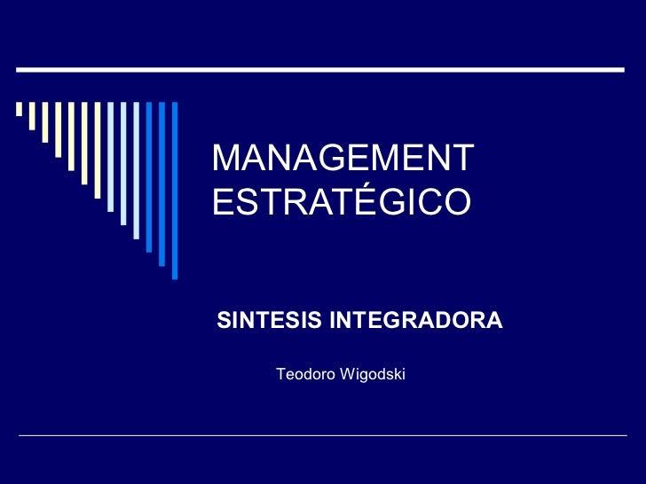 MANAGEMENT ESTRATÉGICO SINTESIS INTEGRADORA Teodoro Wigodski