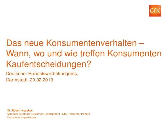 © GfK 2012 | Deutscher Handelswerbekongress, Darmstadt, 20.02.2013 1 Das neue Konsumentenverhalten – Wann, wo und wie tref...