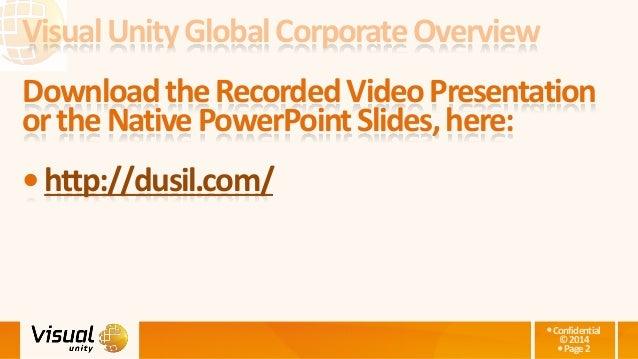 Confidential ©2014 Page2 VisualUnityGlobalCorporateOverview DownloadtheRecordedVideoPresentation ortheNativePowerPointSl...