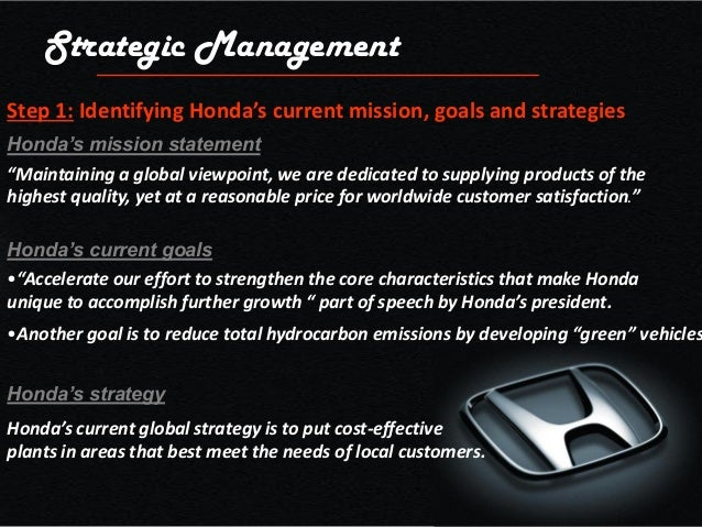 honda strategy Honda is a one of the global automobile industry in this essay hondas company is taken to know the current operational strategy of the company and measured appropriateness of the strategy.