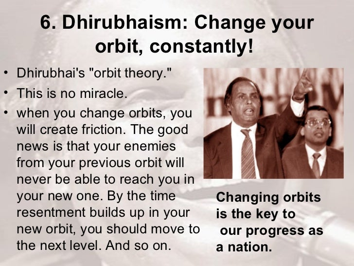6. Dhirubhaism: Change your orbit, constantly!   <ul><li>Dhirubhai's &quot;orbit theory.&quot;  </li></ul><ul><li>This is ...