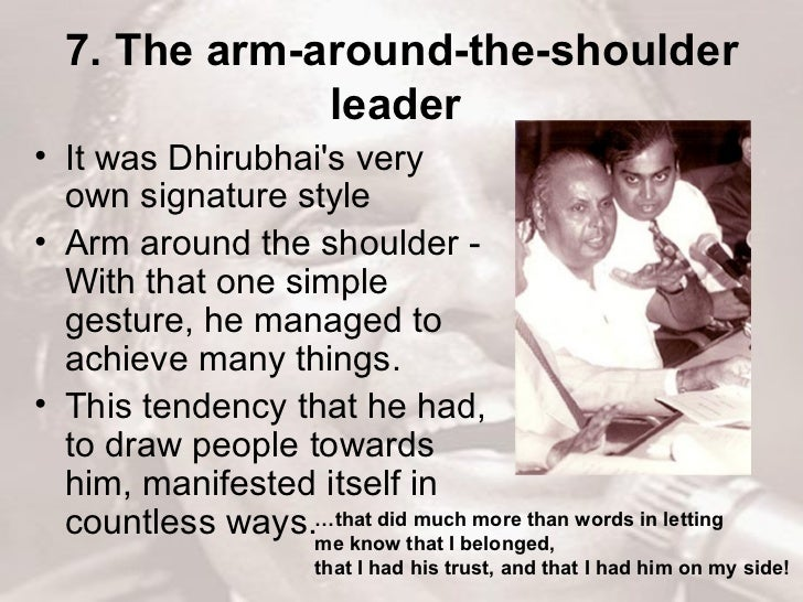 7. The arm-around-the-shoulder leader   <ul><li>It was Dhirubhai's very own signature style  </li></ul><ul><li>Arm around ...