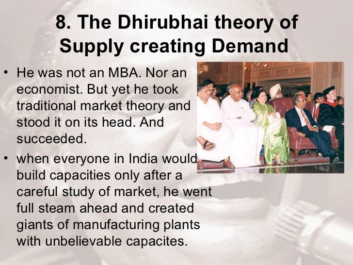 8. The Dhirubhai theory of Supply creating Demand   <ul><li>He was not an MBA. Nor an economist. But yet he took tradition...