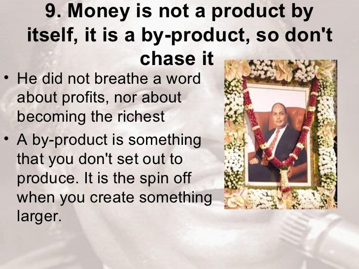 9. Money is not a product by itself, it is a by-product, so don't chase it   <ul><li>He did not breathe a word about profi...