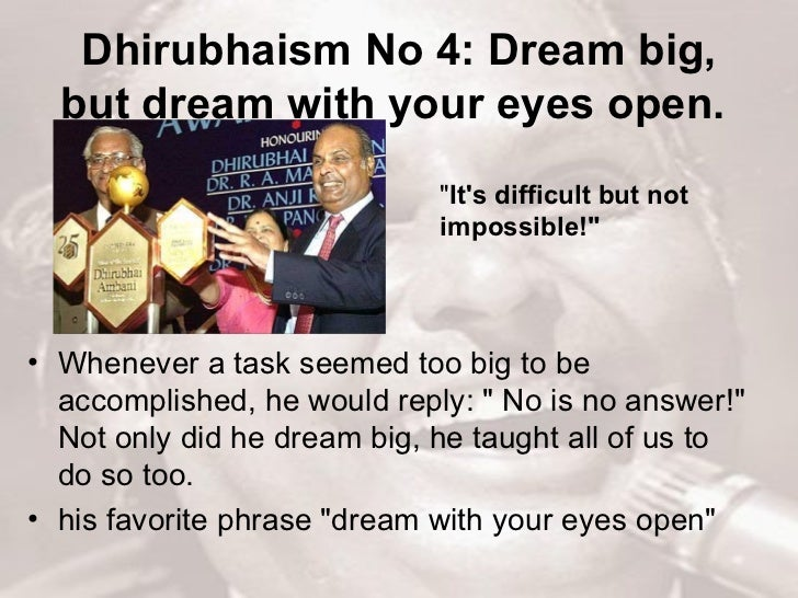 Dhirubhaism No 4: Dream big, but dream with your eyes open.   <ul><li>Whenever a task seemed too big to be accomplished, h...