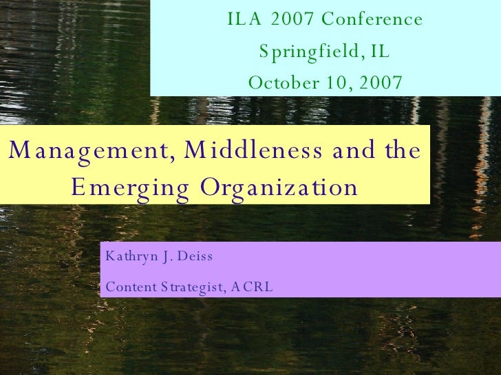 Management, Middleness and the Emerging Organization ILA 2007 Conference Springfield, IL October 10, 2007 Kathryn J. Deiss...
