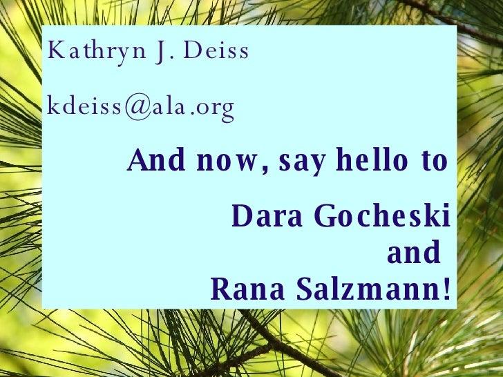Kathryn J. Deiss [email_address] And now, say hello to Dara Gocheski and  Rana Salzmann!