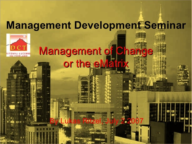 MANAGEMENT OF CHANGE  OR APPLYING THE  e MATRIX [email_address] L.RITZEL@IMI-LUZERN.COM  SKYPE: LRITZEL  <ul><li>By Lukas ...